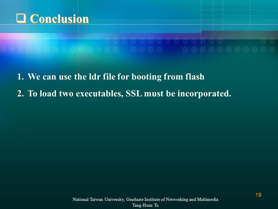 19  Conclusion National Taiwan University, Graduate Institute of Networking and Multimedia Tang-Hsun Tu 1.We can use the ldr file for booting from flash 2.To load two executables, SSL must be incorporated.