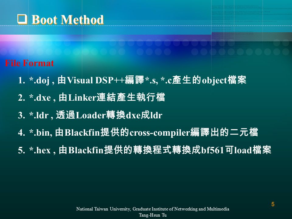5 National Taiwan University, Graduate Institute of Networking and Multimedia Tang-Hsun Tu 1.*.doj, 由 Visual DSP++ 編譯 *.s, *.c 產生的 object 檔案 2.*.dxe, 由 Linker 連結產生執行檔 3.*.ldr, 透過 Loader 轉換 dxe 成 ldr 4.*.bin, 由 Blackfin 提供的 cross-compiler 編譯出的二元檔 5.*.hex, 由 Blackfin 提供的轉換程式轉換成 bf561 可 load 檔案 File Format  Boot Method