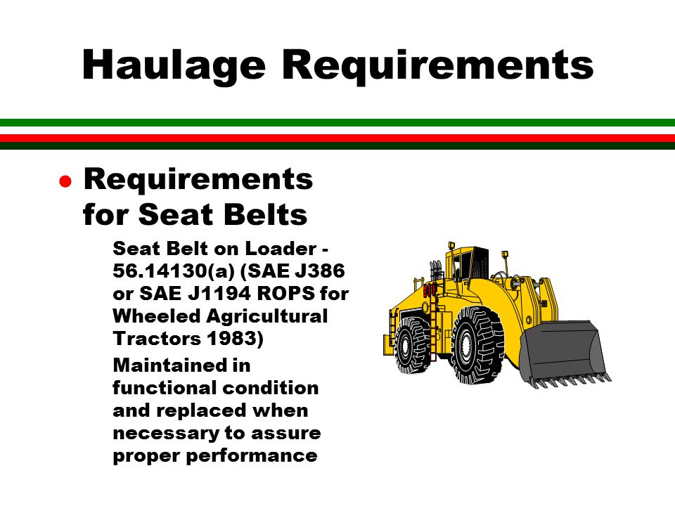 Haulage Requirements l Requirements for Seat Belts Seat Belt on Loader - 56.14130(a) (SAE J386 or SAE J1194 ROPS for Wheeled Agricultural Tractors 1983) Maintained in functional condition and replaced when necessary to assure proper performance
