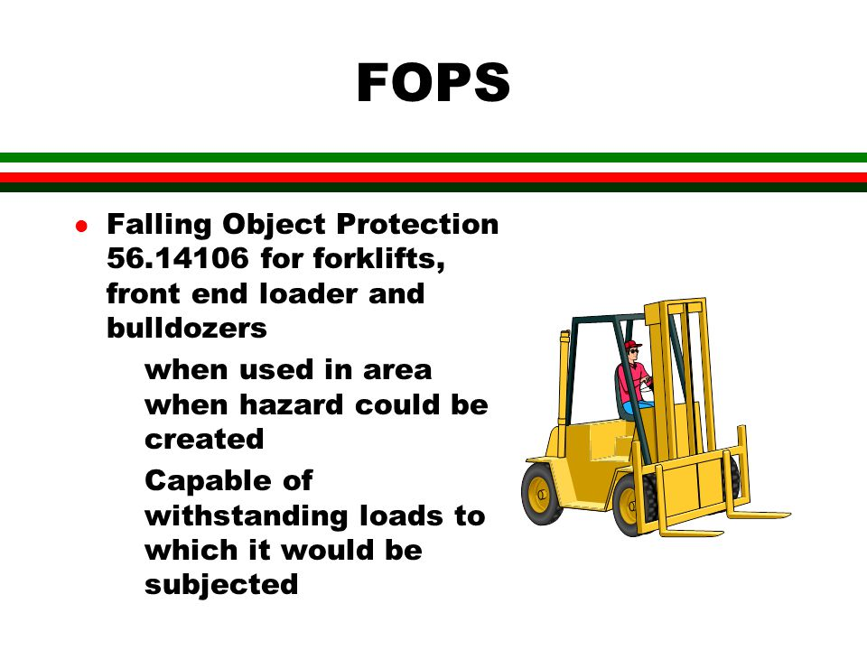 FOPS l Falling Object Protection 56.14106 for forklifts, front end loader and bulldozers when used in area when hazard could be created Capable of withstanding loads to which it would be subjected