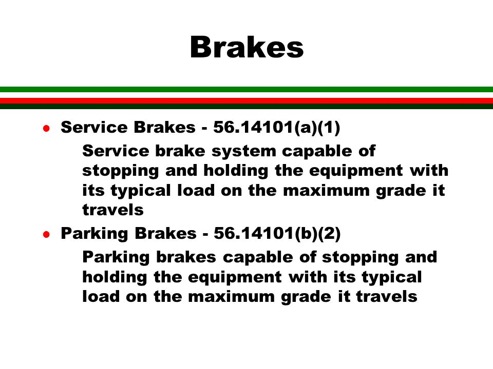Brakes l Service Brakes - 56.14101(a)(1) Service brake system capable of stopping and holding the equipment with its typical load on the maximum grade it travels l Parking Brakes - 56.14101(b)(2) Parking brakes capable of stopping and holding the equipment with its typical load on the maximum grade it travels