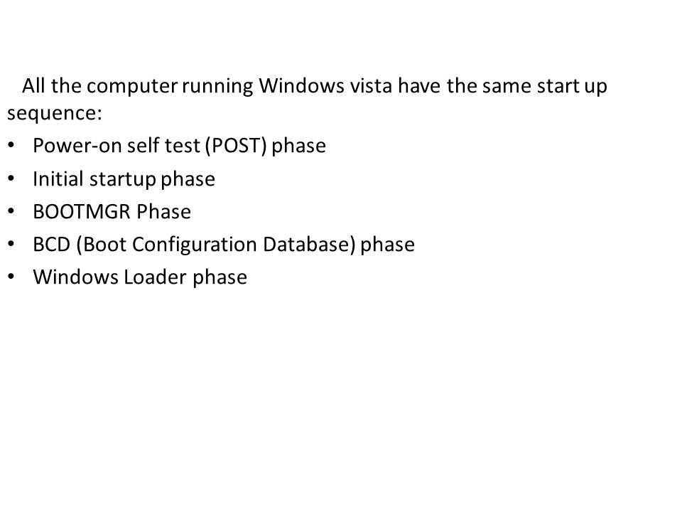 All the computer running Windows vista have the same start up sequence: Power-on self test (POST) phase Initial startup phase BOOTMGR Phase BCD (Boot Configuration Database) phase Windows Loader phase