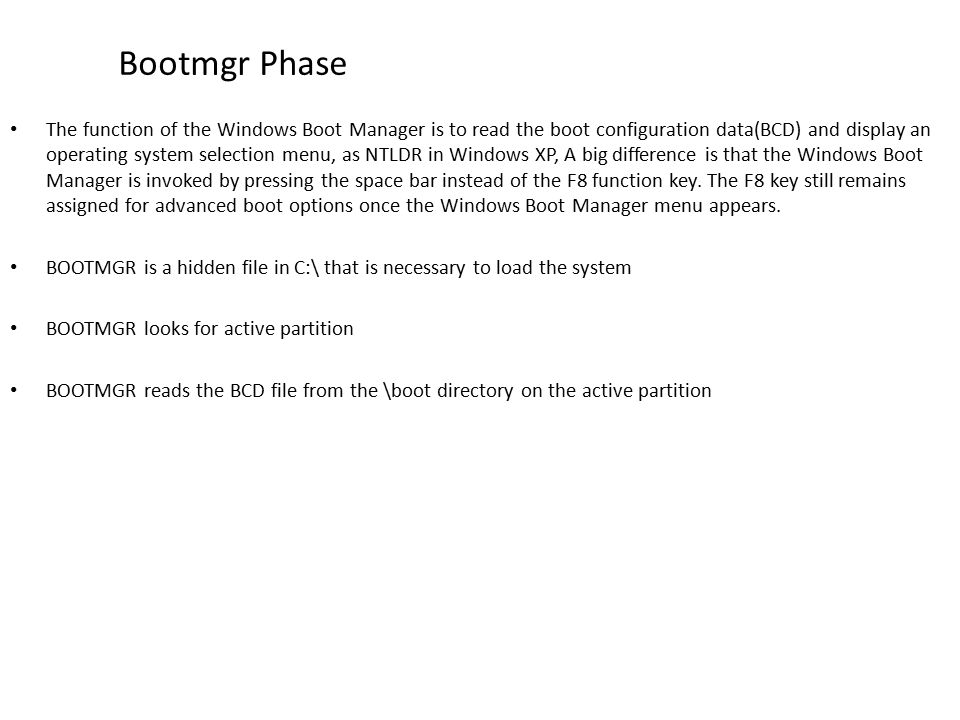 Bootmgr Phase The function of the Windows Boot Manager is to read the boot configuration data(BCD) and display an operating system selection menu, as NTLDR in Windows XP, A big difference is that the Windows Boot Manager is invoked by pressing the space bar instead of the F8 function key.