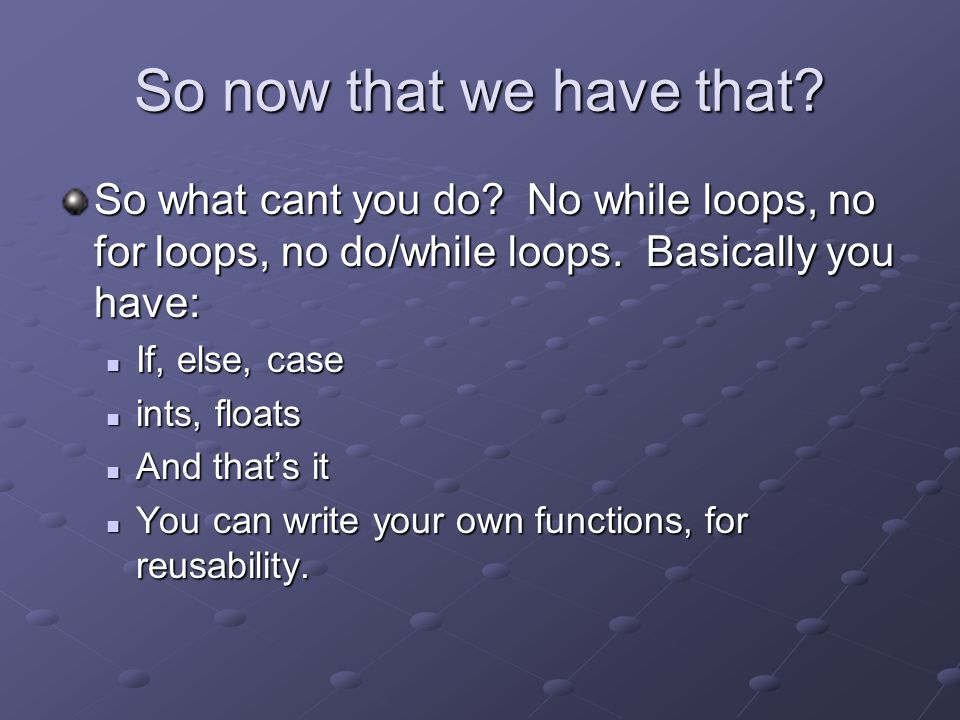 So now that we have that. So what cant you do. No while loops, no for loops, no do/while loops.