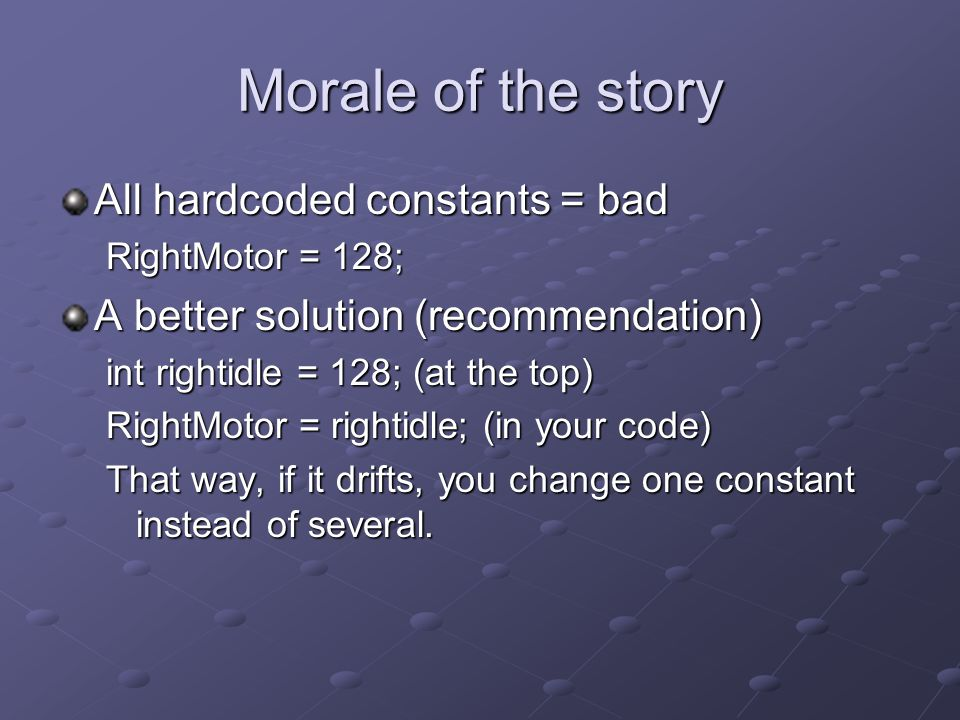 Morale of the story All hardcoded constants = bad RightMotor = 128; A better solution (recommendation) int rightidle = 128; (at the top) RightMotor = rightidle; (in your code) That way, if it drifts, you change one constant instead of several.