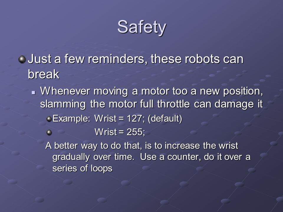 Safety Just a few reminders, these robots can break Whenever moving a motor too a new position, slamming the motor full throttle can damage it Whenever moving a motor too a new position, slamming the motor full throttle can damage it Example: Wrist = 127; (default) Wrist = 255; Wrist = 255; A better way to do that, is to increase the wrist gradually over time.