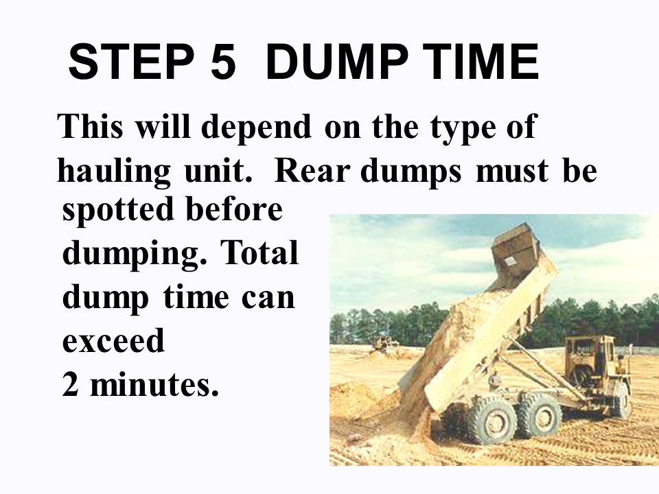 STEP 5 DUMP TIME This will depend on the type of hauling unit.