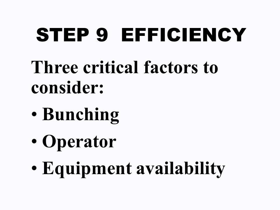 STEP 9 EFFICIENCY Three critical factors to consider: Bunching Operator Equipment availability