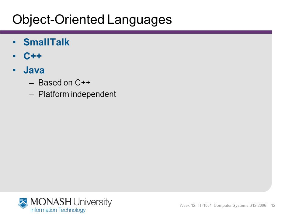 Week 12: FIT1001 Computer Systems S12 2006 12 Object-Oriented Languages SmallTalk C++ Java –Based on C++ –Platform independent
