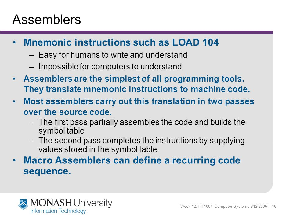 Week 12: FIT1001 Computer Systems S12 2006 16 Assemblers Mnemonic instructions such as LOAD 104 –Easy for humans to write and understand –Impossible for computers to understand Assemblers are the simplest of all programming tools.