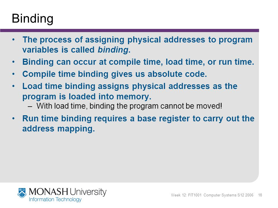 Week 12: FIT1001 Computer Systems S12 2006 18 Binding The process of assigning physical addresses to program variables is called binding.