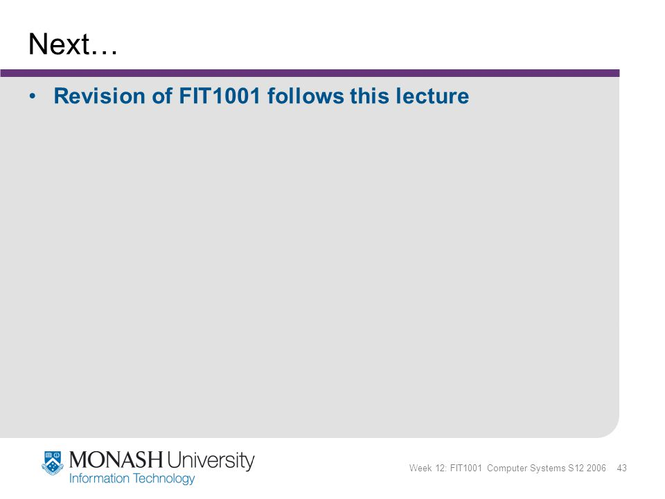 Week 12: FIT1001 Computer Systems S12 2006 43 Next… Revision of FIT1001 follows this lecture