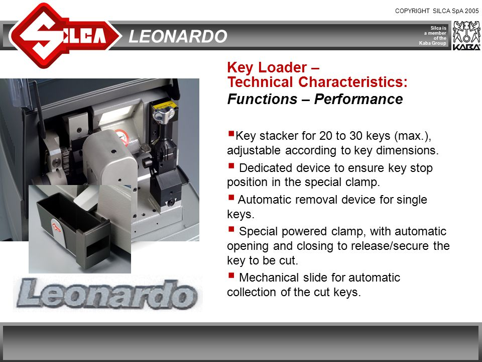 COPYRIGHT SILCA SpA 2005 Silca is a member of the Kaba Group LEONARDO Key Loader – Technical Characteristics: Functions – Performance  Key stacker for 20 to 30 keys (max.), adjustable according to key dimensions.