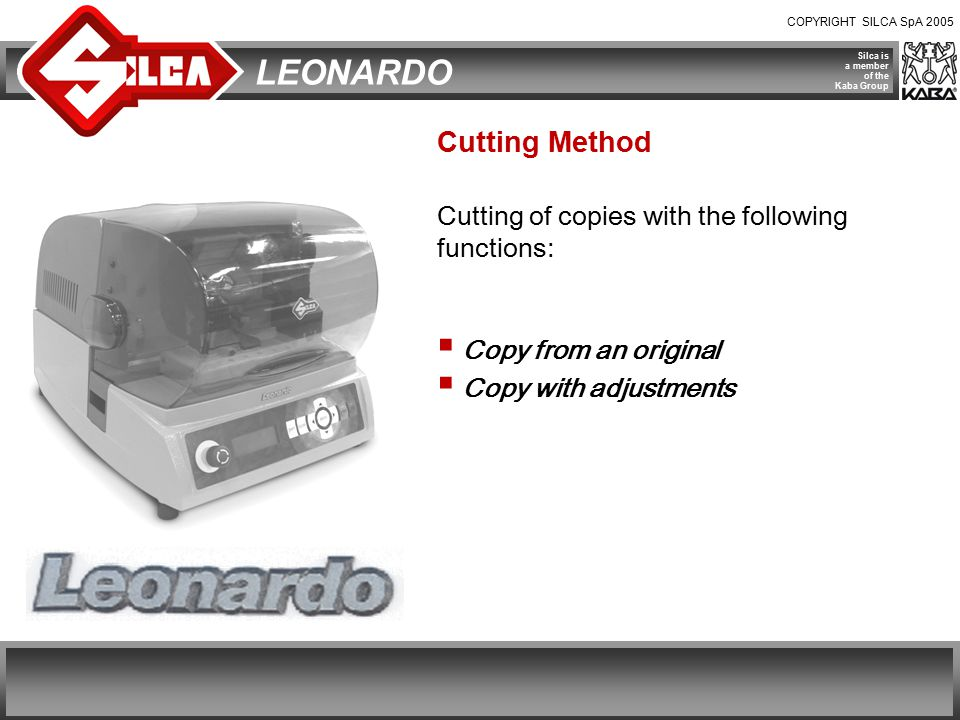 COPYRIGHT SILCA SpA 2005 Silca is a member of the Kaba Group LEONARDO Cutting Method Cutting of copies with the following functions:  Copy from an original  Copy with adjustments
