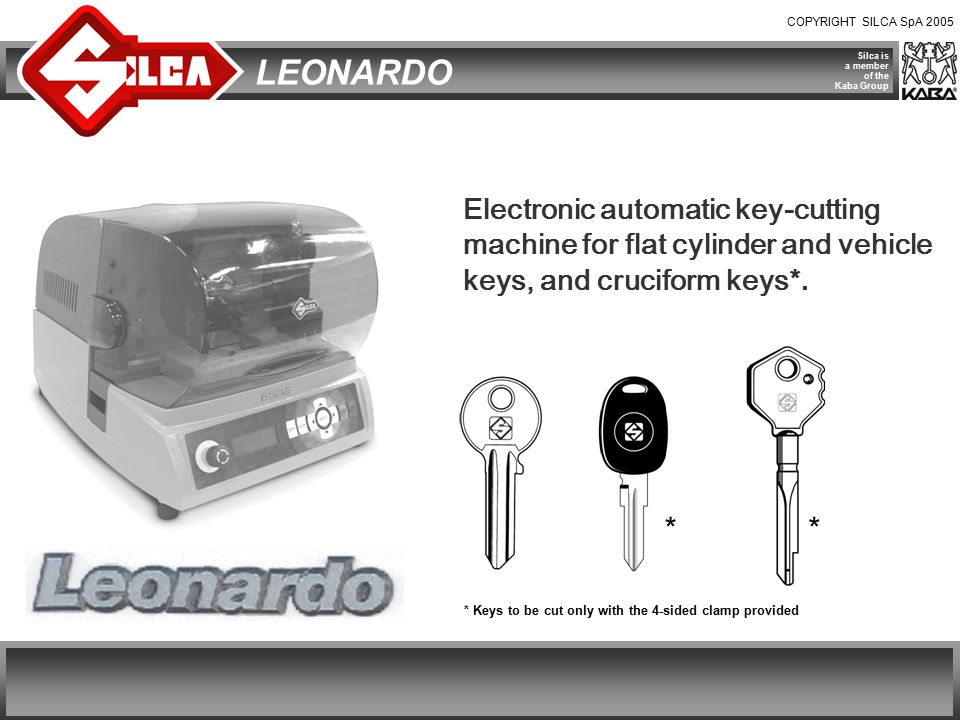 COPYRIGHT SILCA SpA 2005 Silca is a member of the Kaba Group LEONARDO  Provided with a special incorporated loader, it represents the ideal solution for professional key cutters who need to copy large quantities of keys.