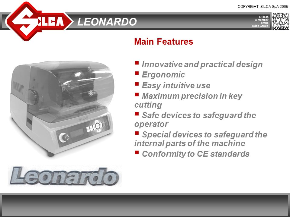COPYRIGHT SILCA SpA 2005 Silca is a member of the Kaba Group LEONARDO Main Features  Compact  Simple in use  Fast key-cutting times  Maximum quality key cutting  tolerance on copy for spaces and depths is +/- 0.05 mm Key reading by means of an electronic optic device: - absolute precision and reliability in reading the key cuts; - original key is protected as there is no contact with it.