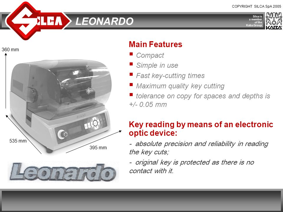 COPYRIGHT SILCA SpA 2005 Silca is a member of the Kaba Group LEONARDO Main Features  Compact  Simple in use  Fast key-cutting times  Maximum quality key cutting  tolerance on copy for spaces and depths is +/- 0.05 mm Key reading by means of an electronic optic device: - absolute precision and reliability in reading the key cuts; - original key is protected as there is no contact with it.
