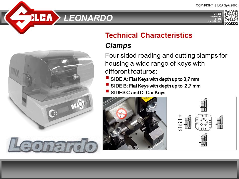 COPYRIGHT SILCA SpA 2005 Silca is a member of the Kaba Group LEONARDO Technical Characteristics Clamps Four sided reading and cutting clamps for housing a wide range of keys with different features:  SIDE A: Flat Keys with depth up to 3,7 mm  SIDE B: Flat Keys with depth up to 2,7 mm  SIDES C and D: Car Keys.