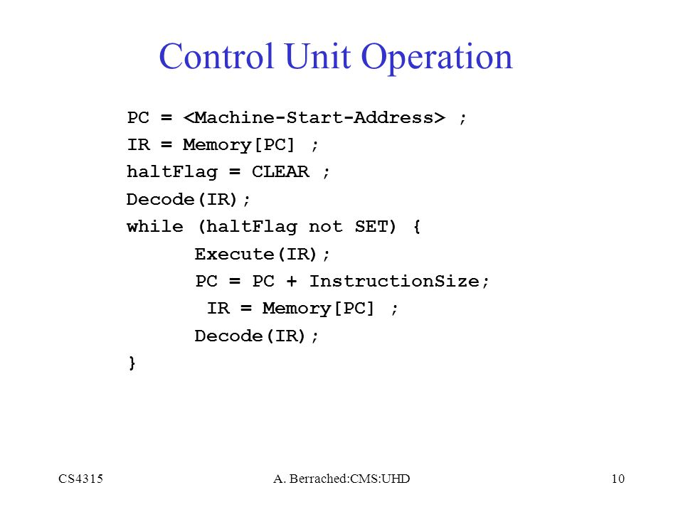 CS4315A. Berrached:CMS:UHD10 Control Unit Operation PC = ; IR = Memory[PC] ; haltFlag = CLEAR ; Decode(IR); while (haltFlag not SET) { Execute(IR); PC