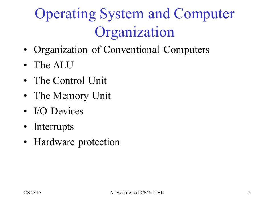 CS4315A. Berrached:CMS:UHD2 Operating System and Computer Organization Organization of Conventional Computers The ALU The Control Unit The Memory Unit