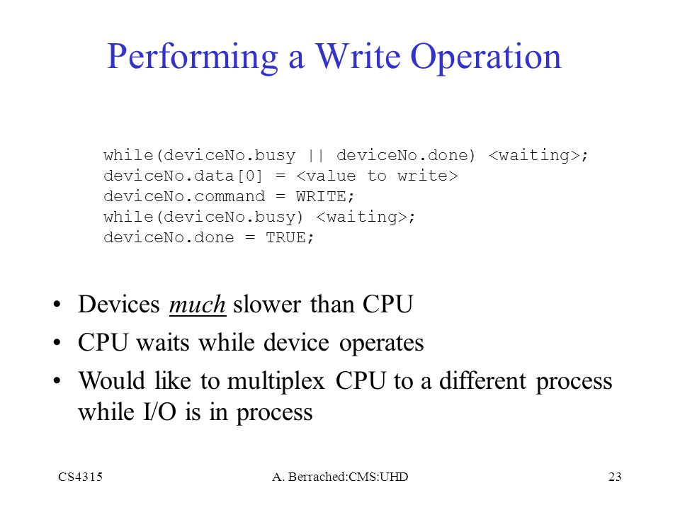 CS4315A. Berrached:CMS:UHD23 Performing a Write Operation while(deviceNo.busy || deviceNo.done) ; deviceNo.data[0] = deviceNo.command = WRITE; while(d