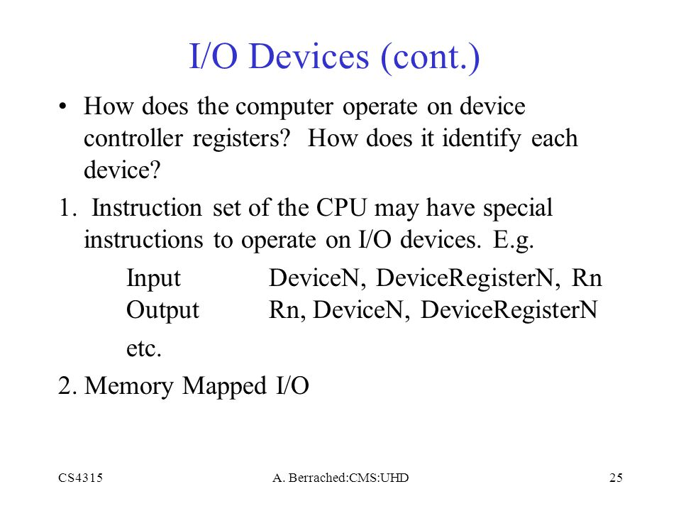 CS4315A. Berrached:CMS:UHD25 I/O Devices (cont.) How does the computer operate on device controller registers? How does it identify each device? 1. In