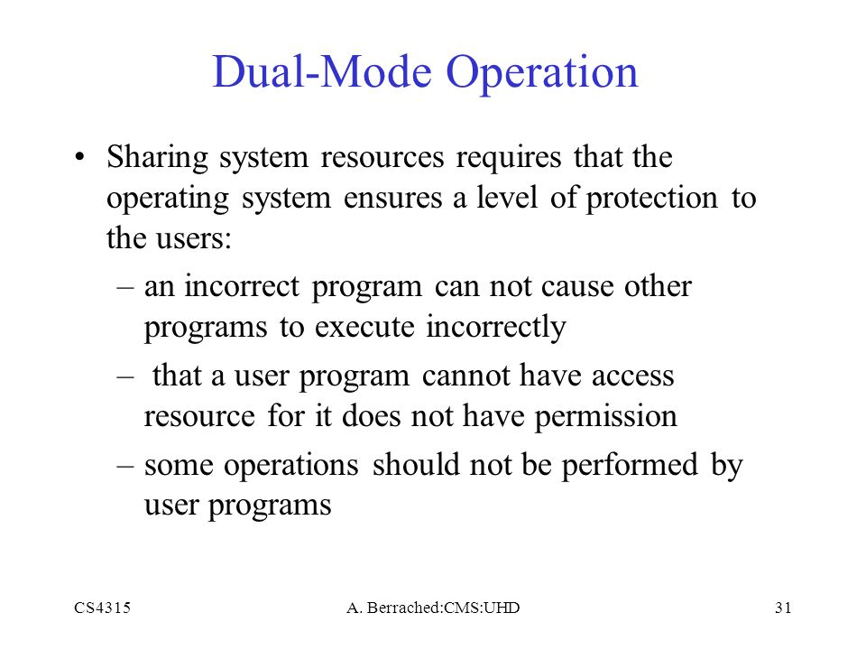 CS4315A. Berrached:CMS:UHD31 Dual-Mode Operation Sharing system resources requires that the operating system ensures a level of protection to the user