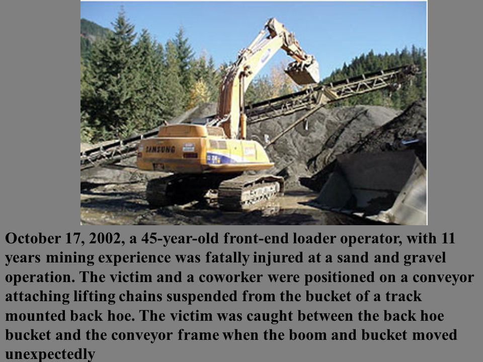 October 17, 2002, a 45-year-old front-end loader operator, with 11 years mining experience was fatally injured at a sand and gravel operation. The vic