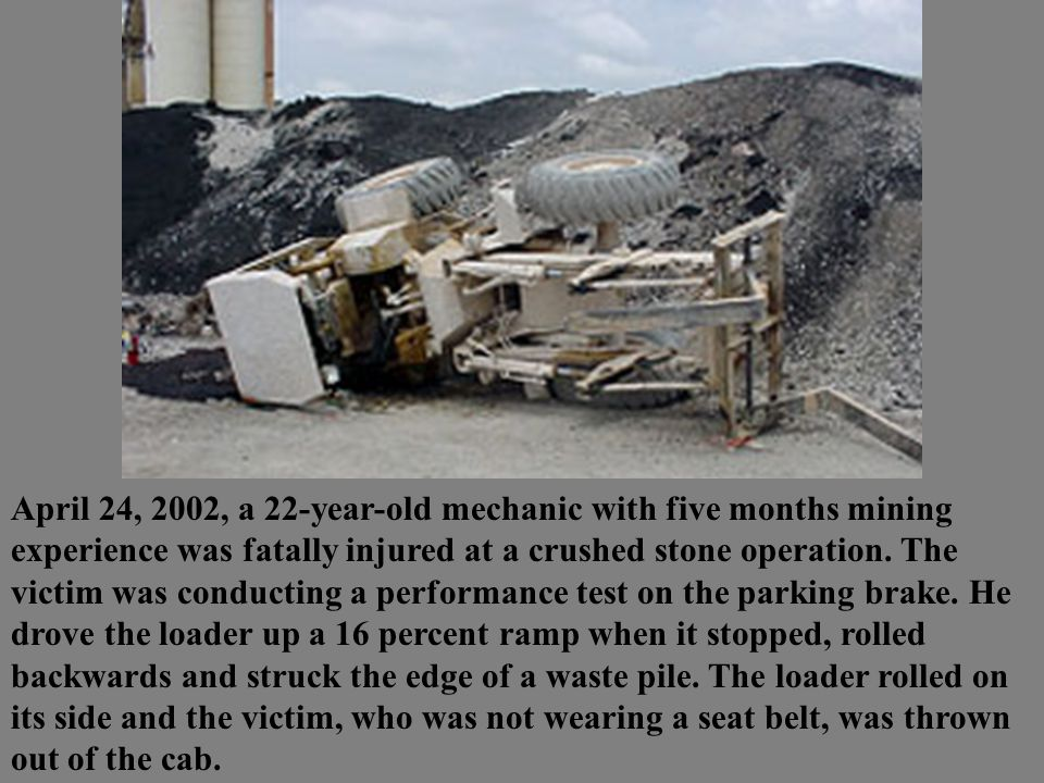 April 24, 2002, a 22-year-old mechanic with five months mining experience was fatally injured at a crushed stone operation. The victim was conducting