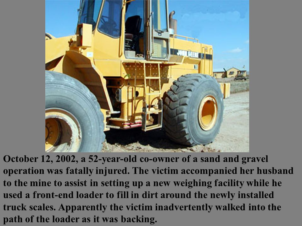October 12, 2002, a 52-year-old co-owner of a sand and gravel operation was fatally injured. The victim accompanied her husband to the mine to assist
