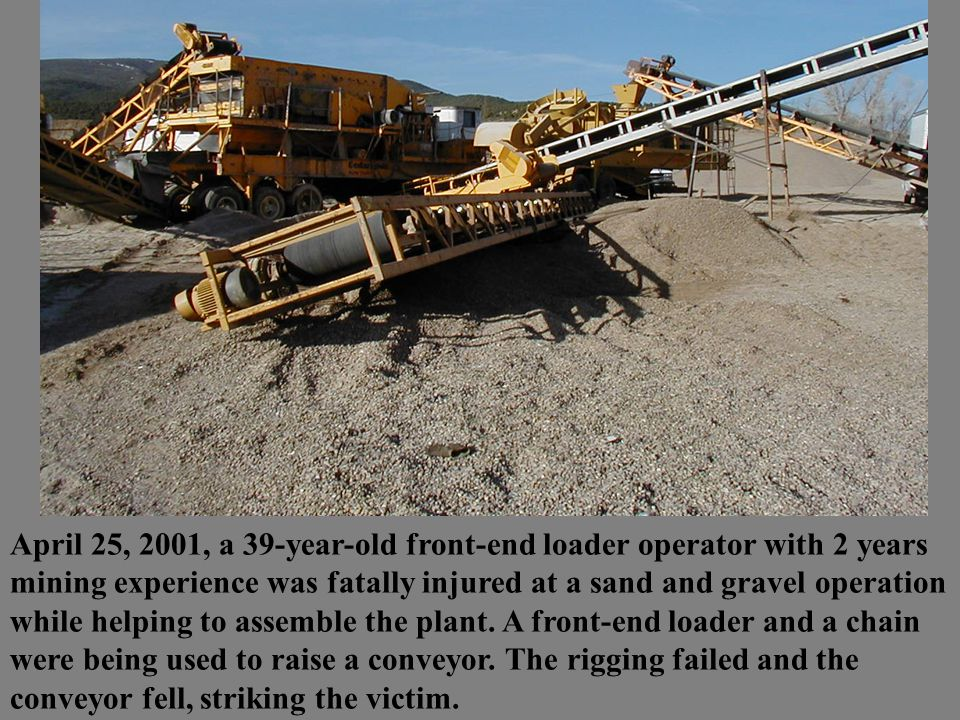 April 25, 2001, a 39-year-old front-end loader operator with 2 years mining experience was fatally injured at a sand and gravel operation while helpin