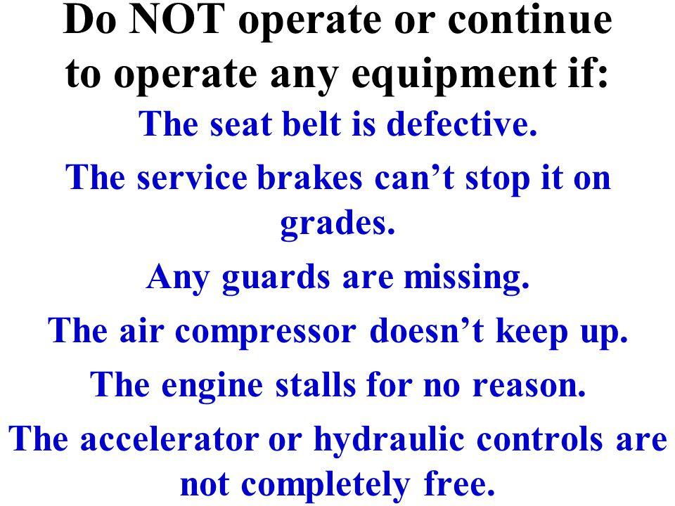 Do NOT operate or continue to operate any equipment if: The seat belt is defective. The service brakes can't stop it on grades. Any guards are missing