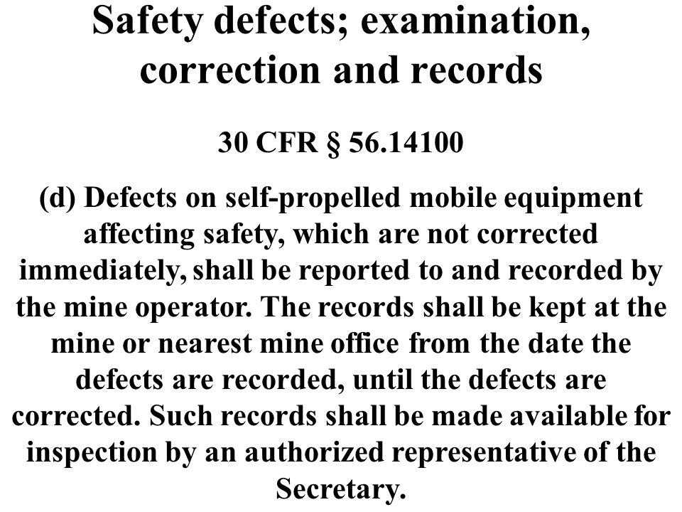 Safety defects; examination, correction and records 30 CFR § 56.14100 (d) Defects on self-propelled mobile equipment affecting safety, which are not c