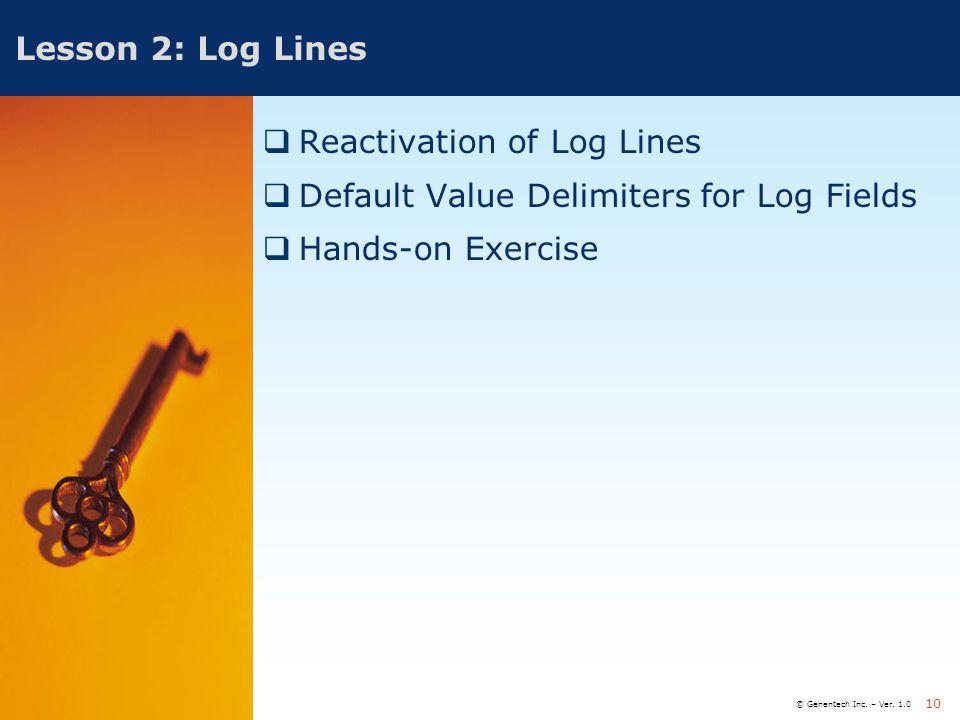 © Genentech Inc. – Ver. 1.0 10 Lesson 2: Log Lines  Reactivation of Log Lines  Default Value Delimiters for Log Fields  Hands-on Exercise