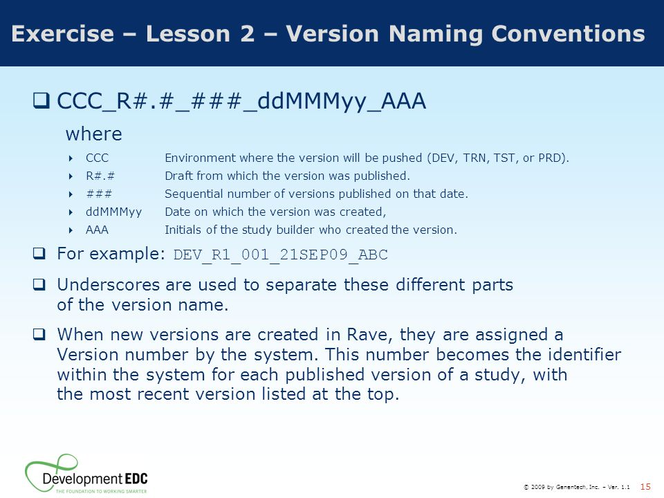 © 2009 by Genentech, Inc. – Ver. 1.1 15 Exercise – Lesson 2 – Version Naming Conventions  CCC_R#.#_###_ddMMMyy_AAA where  CCCEnvironment where the v