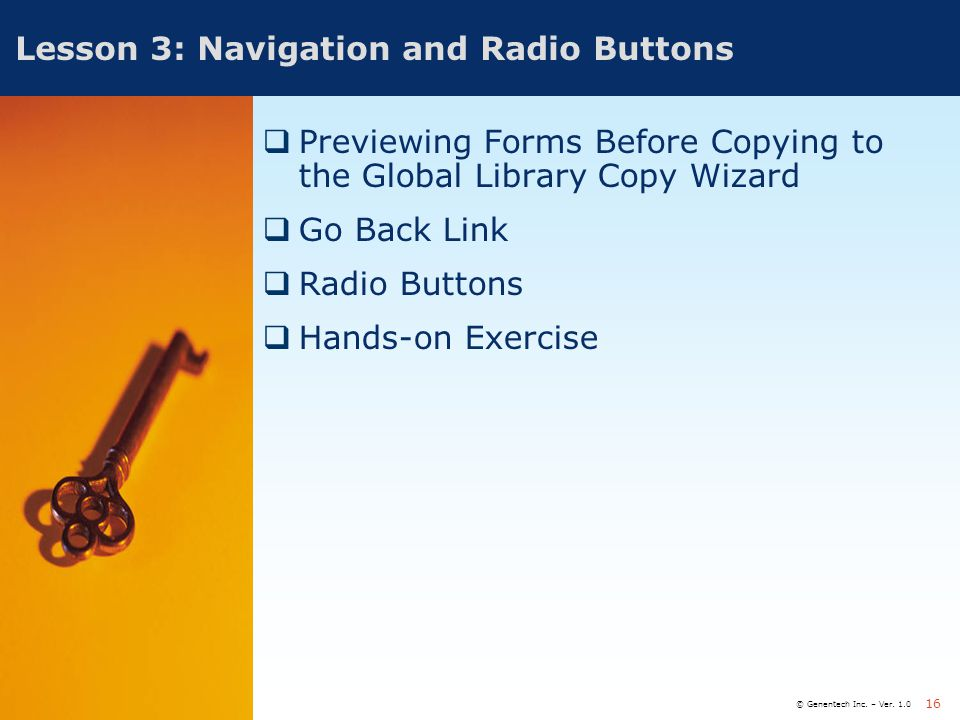 © Genentech Inc. – Ver. 1.0 16 Lesson 3: Navigation and Radio Buttons  Previewing Forms Before Copying to the Global Library Copy Wizard  Go Back Li