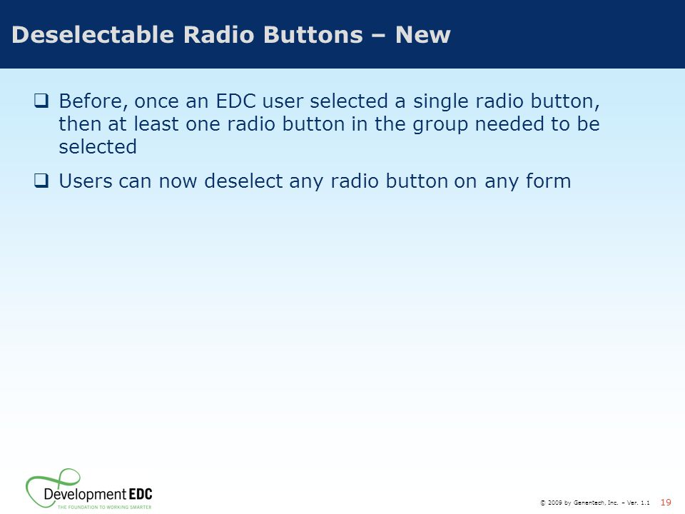 © 2009 by Genentech, Inc. – Ver. 1.1 19 Deselectable Radio Buttons – New  Before, once an EDC user selected a single radio button, then at least one