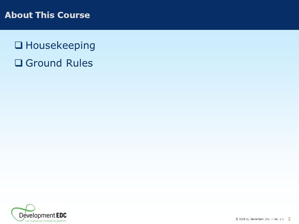 © 2009 by Genentech, Inc. – Ver. 1.1 2 About This Course  Housekeeping  Ground Rules