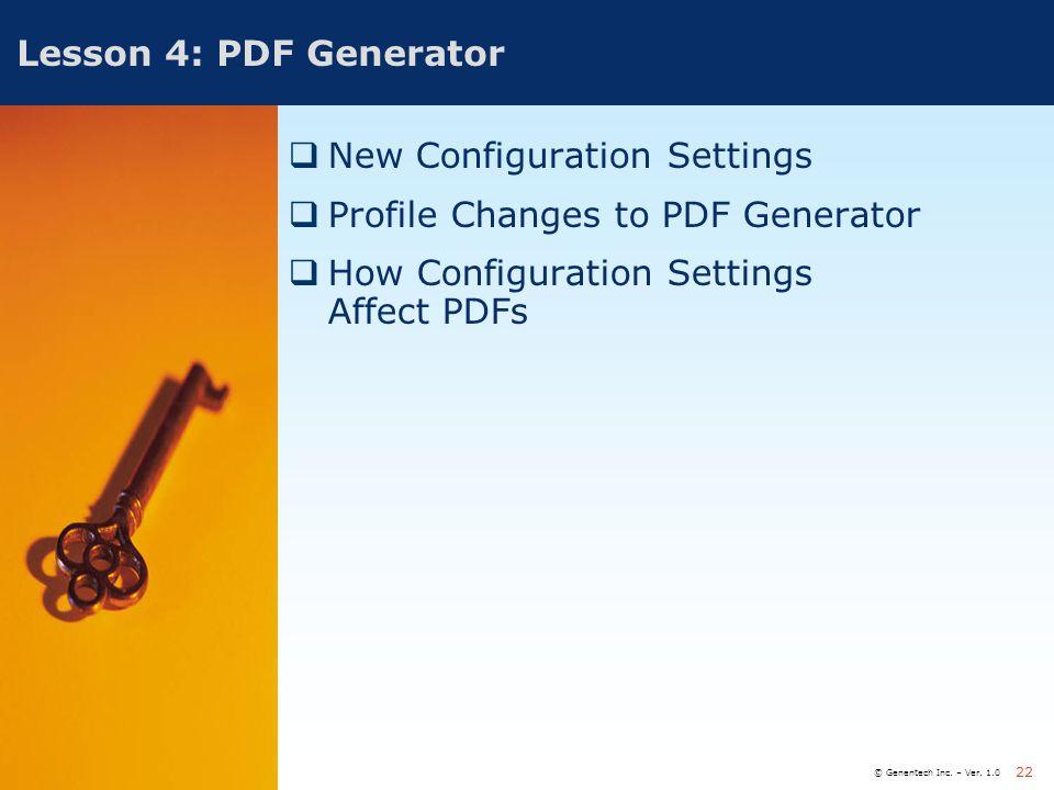 © Genentech Inc. – Ver. 1.0 22 Lesson 4: PDF Generator  New Configuration Settings  Profile Changes to PDF Generator  How Configuration Settings Af