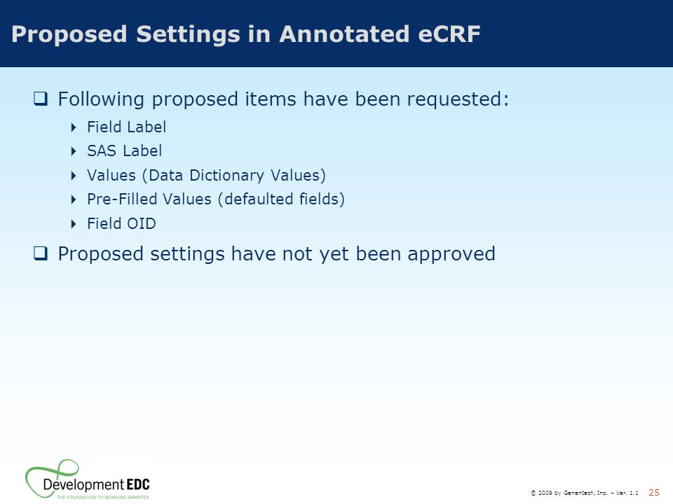 © 2009 by Genentech, Inc. – Ver. 1.1 25 Proposed Settings in Annotated eCRF  Following proposed items have been requested:  Field Label  SAS Label