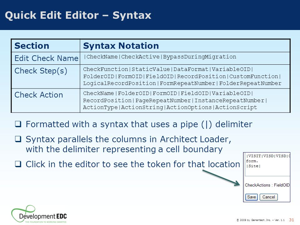 © 2009 by Genentech, Inc. – Ver. 1.1 31 Quick Edit Editor – Syntax  Formatted with a syntax that uses a pipe (|) delimiter  Syntax parallels the col