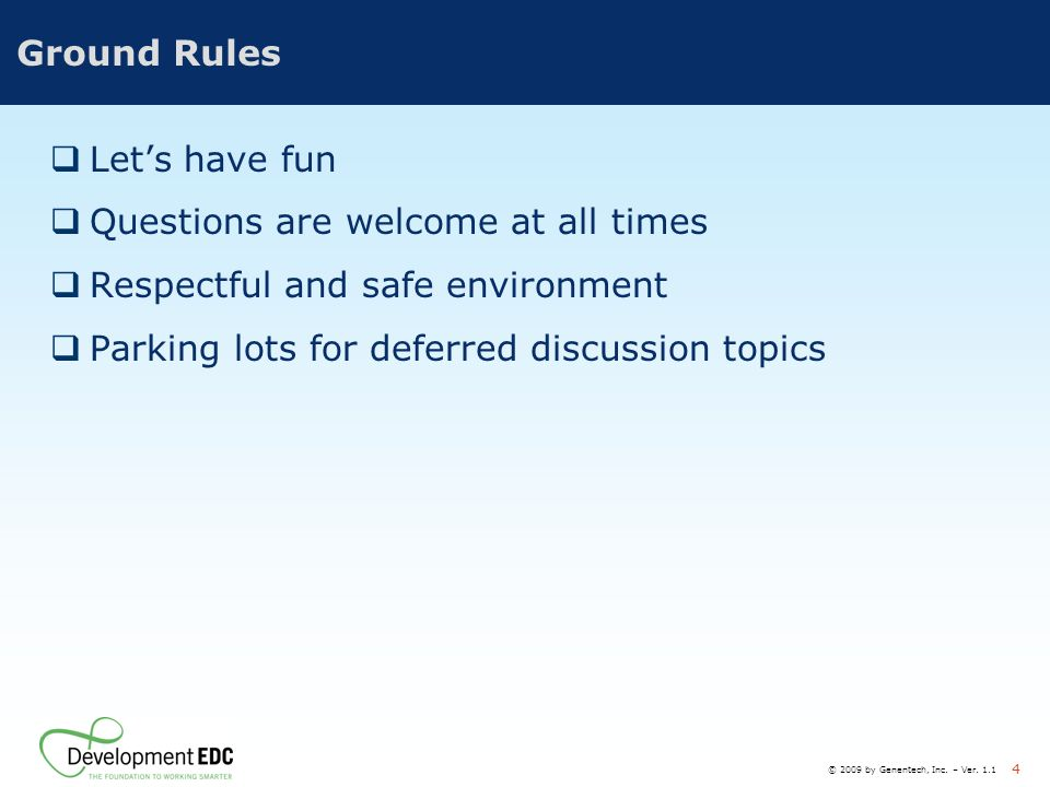 © 2009 by Genentech, Inc. – Ver. 1.1 4 Ground Rules  Let's have fun  Questions are welcome at all times  Respectful and safe environment  Parking