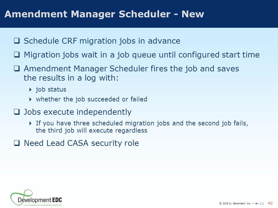 © 2009 by Genentech, Inc. – Ver. 1.1 40 Amendment Manager Scheduler - New  Schedule CRF migration jobs in advance  Migration jobs wait in a job queu