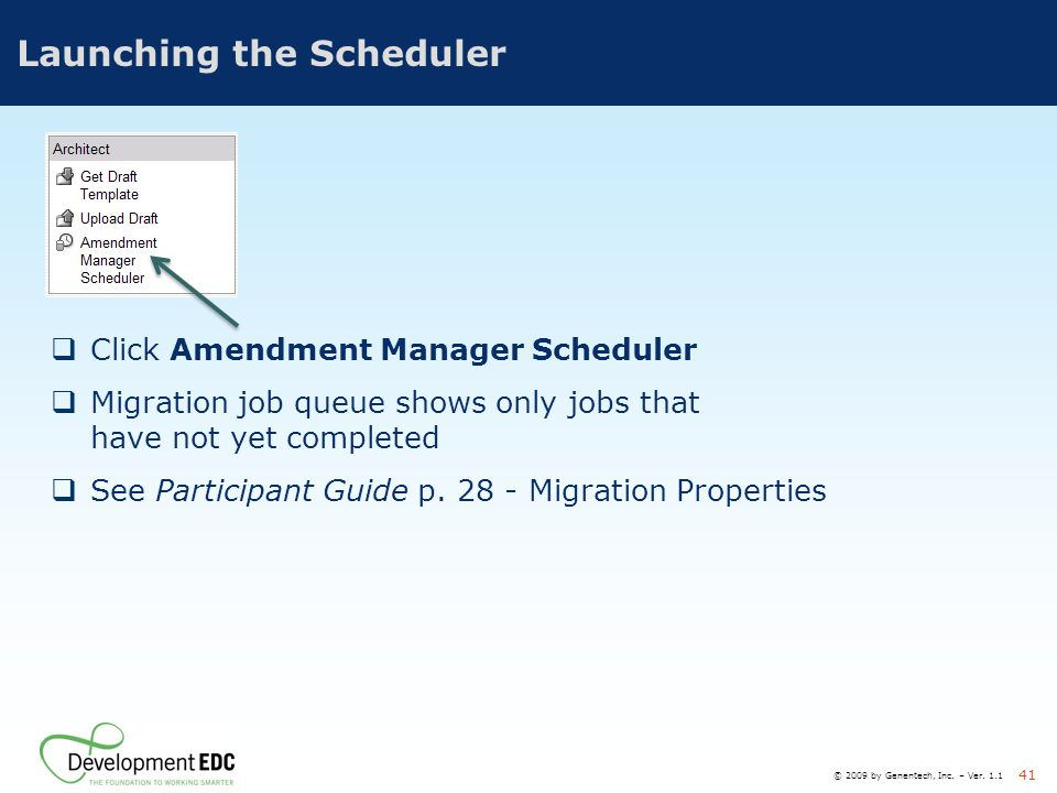 © 2009 by Genentech, Inc. – Ver. 1.1 41 Launching the Scheduler  Click Amendment Manager Scheduler  Migration job queue shows only jobs that have no