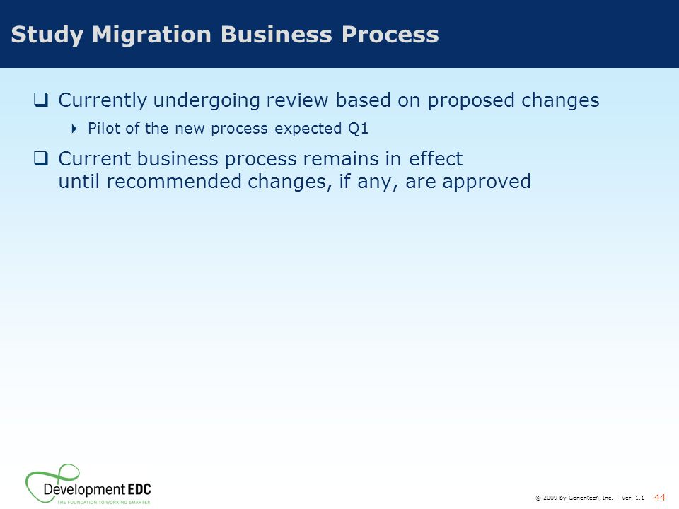 © 2009 by Genentech, Inc. – Ver. 1.1 44 Study Migration Business Process  Currently undergoing review based on proposed changes  Pilot of the new pr