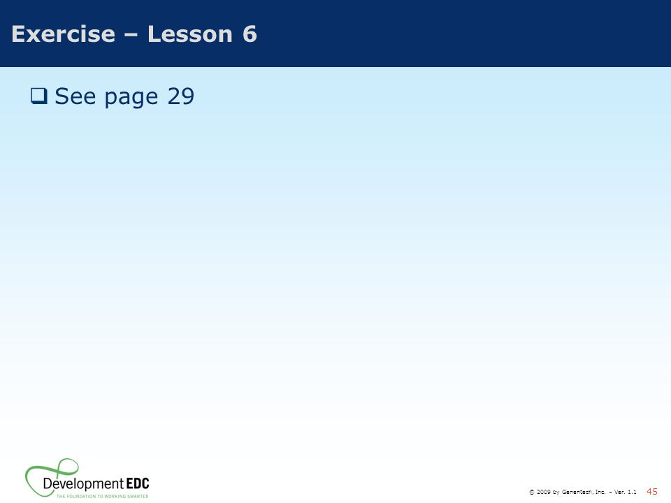 © 2009 by Genentech, Inc. – Ver. 1.1 45 Exercise – Lesson 6  See page 29