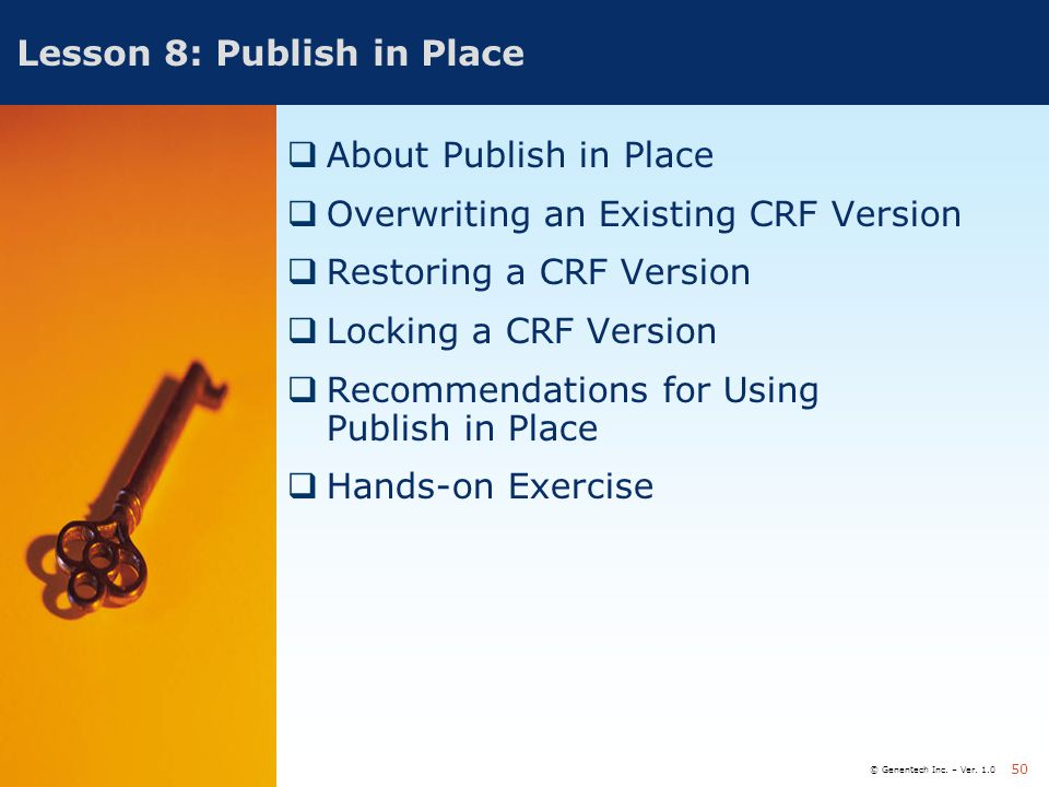 © Genentech Inc. – Ver. 1.0 50 Lesson 8: Publish in Place  About Publish in Place  Overwriting an Existing CRF Version  Restoring a CRF Version  L