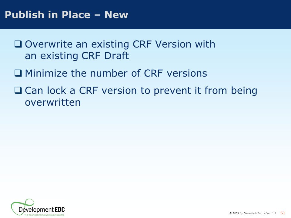 © 2009 by Genentech, Inc. – Ver. 1.1 51 Publish in Place – New  Overwrite an existing CRF Version with an existing CRF Draft  Minimize the number of