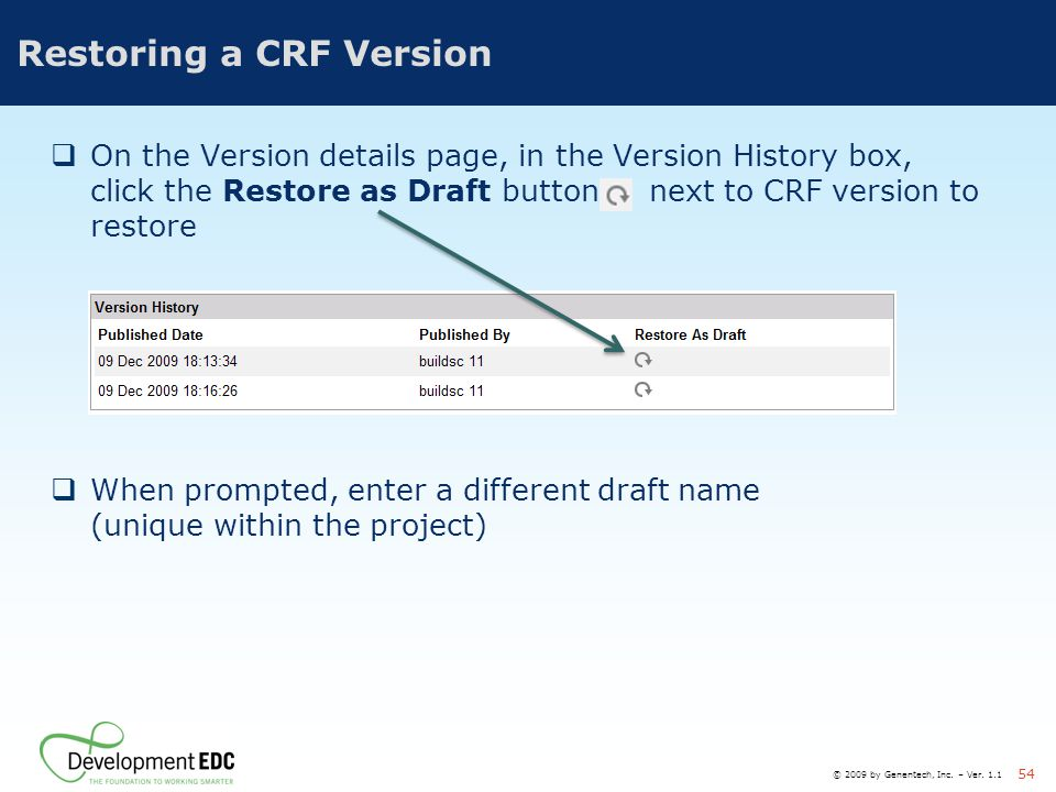 © 2009 by Genentech, Inc. – Ver. 1.1 54 Restoring a CRF Version  On the Version details page, in the Version History box, click the Restore as Draft