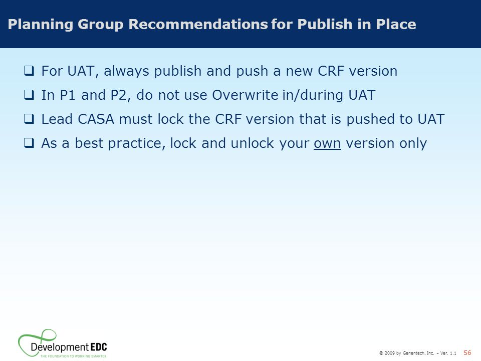 © 2009 by Genentech, Inc. – Ver. 1.1 56 Planning Group Recommendations for Publish in Place  For UAT, always publish and push a new CRF version  In